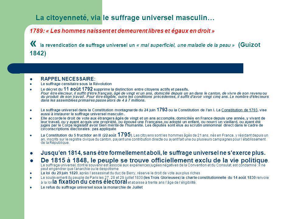 La citoyenneté, via le suffrage universel masculin… 1789: « Les hommes naissent et demeurent libres et égaux en droit » « la revendication de suffrage universel un « mal superficiel, une maladie de la peau » (Guizot 1842)