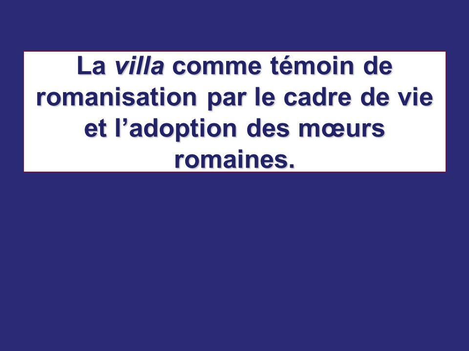 La villa comme témoin de romanisation par le cadre de vie et l'adoption des mœurs romaines.