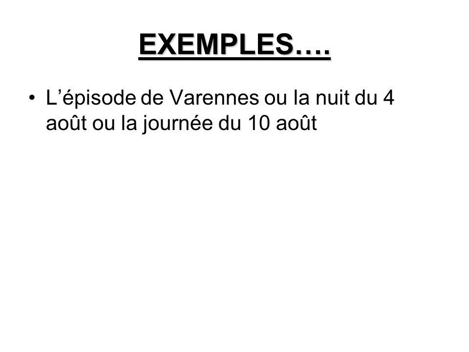 EXEMPLES…. L'épisode de Varennes ou la nuit du 4 août ou la journée du 10 août