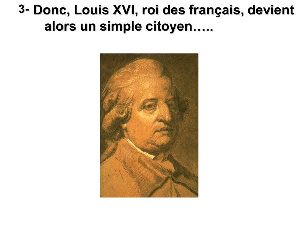 Donc, Louis XVI, roi des français, devient alors un simple citoyen…..