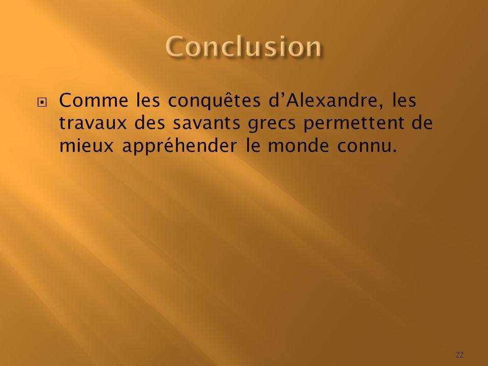 Conclusion Comme les conquêtes d'Alexandre, les travaux des savants grecs permettent de mieux appréhender le monde connu.