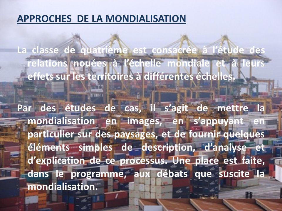 APPROCHES DE LA MONDIALISATION La classe de quatrième est consacrée à l'étude des relations nouées à l'échelle mondiale et à leurs effets sur les territoires à différentes échelles.