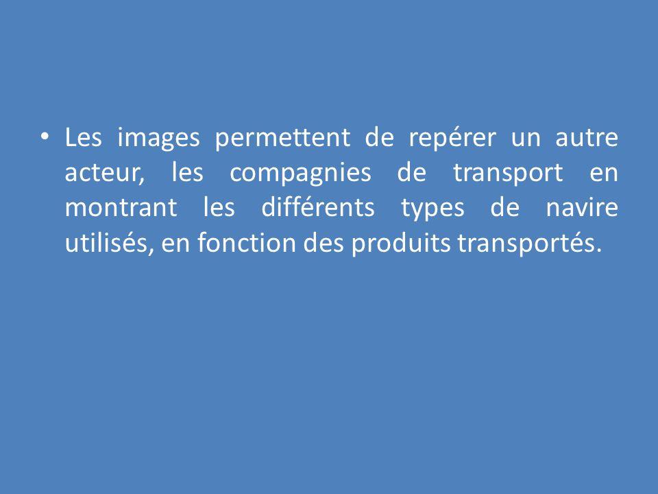 Les images permettent de repérer un autre acteur, les compagnies de transport en montrant les différents types de navire utilisés, en fonction des produits transportés.