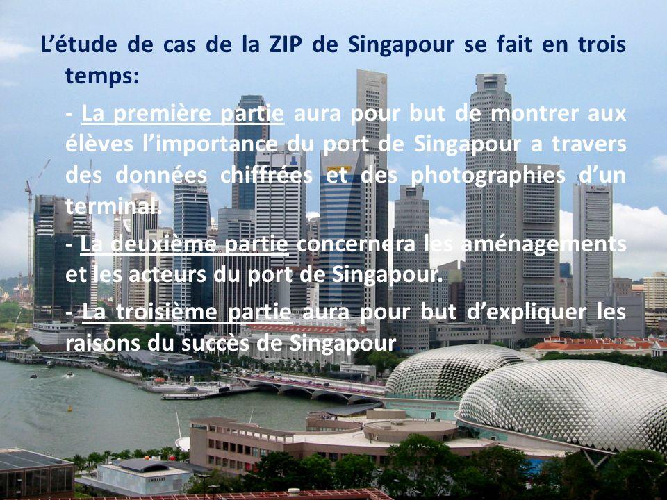 L'étude de cas de la ZIP de Singapour se fait en trois temps: - La première partie aura pour but de montrer aux élèves l'importance du port de Singapour a travers des données chiffrées et des photographies d'un terminal.