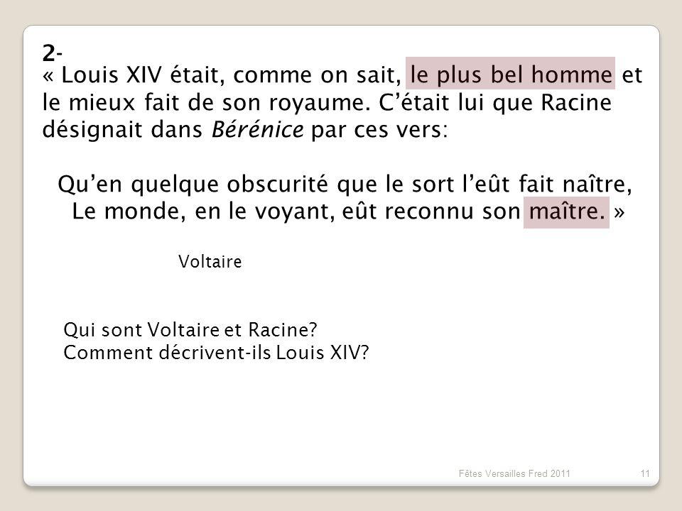 2- « Louis XIV était, comme on sait, le plus bel homme et le mieux fait de son royaume. C'était lui que Racine désignait dans Bérénice par ces vers: