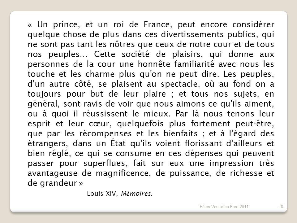 « Un prince, et un roi de France, peut encore considérer quelque chose de plus dans ces divertissements publics, qui ne sont pas tant les nôtres que ceux de notre cour et de tous nos peuples… Cette société de plaisirs, qui donne aux personnes de la cour une honnête familiarité avec nous les touche et les charme plus qu on ne peut dire. Les peuples, d un autre côté, se plaisent au spectacle, où au fond on a toujours pour but de leur plaire ; et tous nos sujets, en général, sont ravis de voir que nous aimons ce qu ils aiment, ou à quoi il réussissent le mieux. Par là nous tenons leur esprit et leur cœur, quelquefois plus fortement peut-être, que par les récompenses et les bienfaits ; et à l égard des étrangers, dans un État qu ils voient florissant d ailleurs et bien réglé, ce qui se consume en ces dépenses qui peuvent passer pour superflues, fait sur eux une impression très avantageuse de magnificence, de puissance, de richesse et de grandeur »