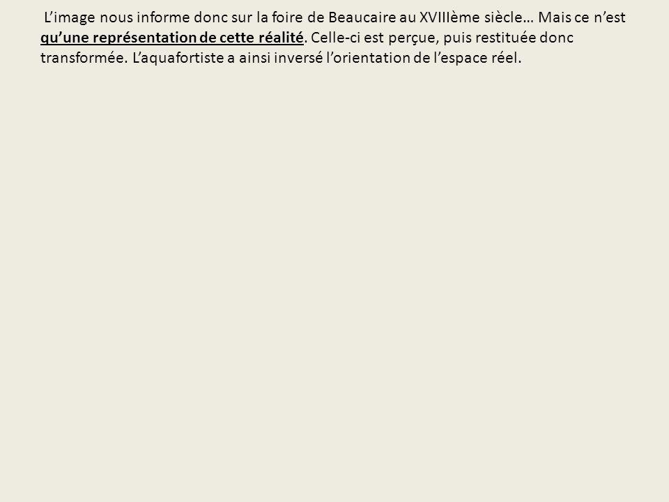 L'image nous informe donc sur la foire de Beaucaire au XVIIIème siècle… Mais ce n'est qu'une représentation de cette réalité.