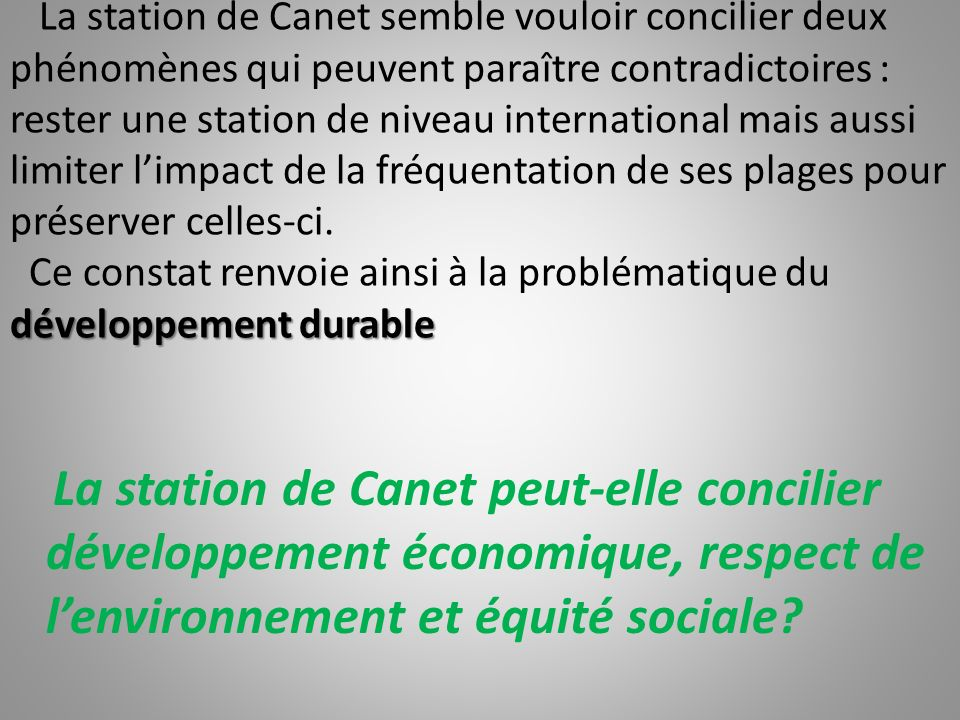 La station de Canet semble vouloir concilier deux phénomènes qui peuvent paraître contradictoires : rester une station de niveau international mais aussi limiter l'impact de la fréquentation de ses plages pour préserver celles-ci. Ce constat renvoie ainsi à la problématique du développement durable