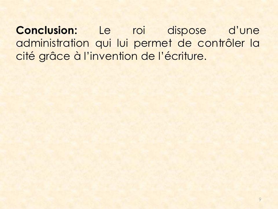 Conclusion: Le roi dispose d'une administration qui lui permet de contrôler la cité grâce à l'invention de l'écriture.