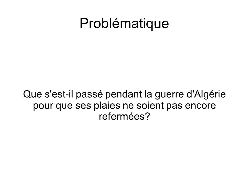 Problématique Que s est-il passé pendant la guerre d Algérie pour que ses plaies ne soient pas encore refermées