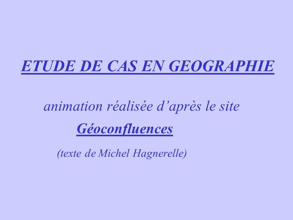 ETUDE DE CAS EN GEOGRAPHIE animation réalisée d'après le site Géoconfluences (texte de Michel Hagnerelle)