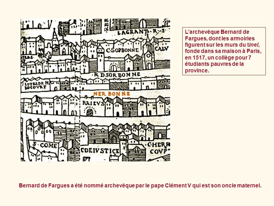 L'archevêque Bernard de Fargues, dont les armoiries figurent sur les murs du tinel, fonde dans sa maison à Paris, en 1517, un collège pour 7 étudiants pauvres de la province.