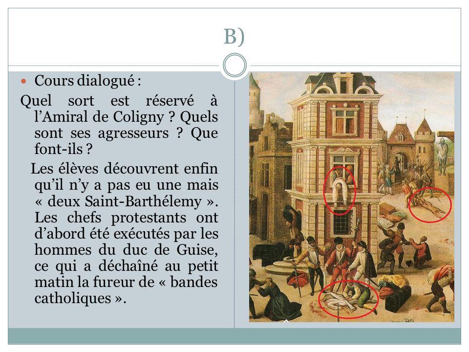 B) Cours dialogué : Quel sort est réservé à l'Amiral de Coligny Quels sont ses agresseurs Que font-ils
