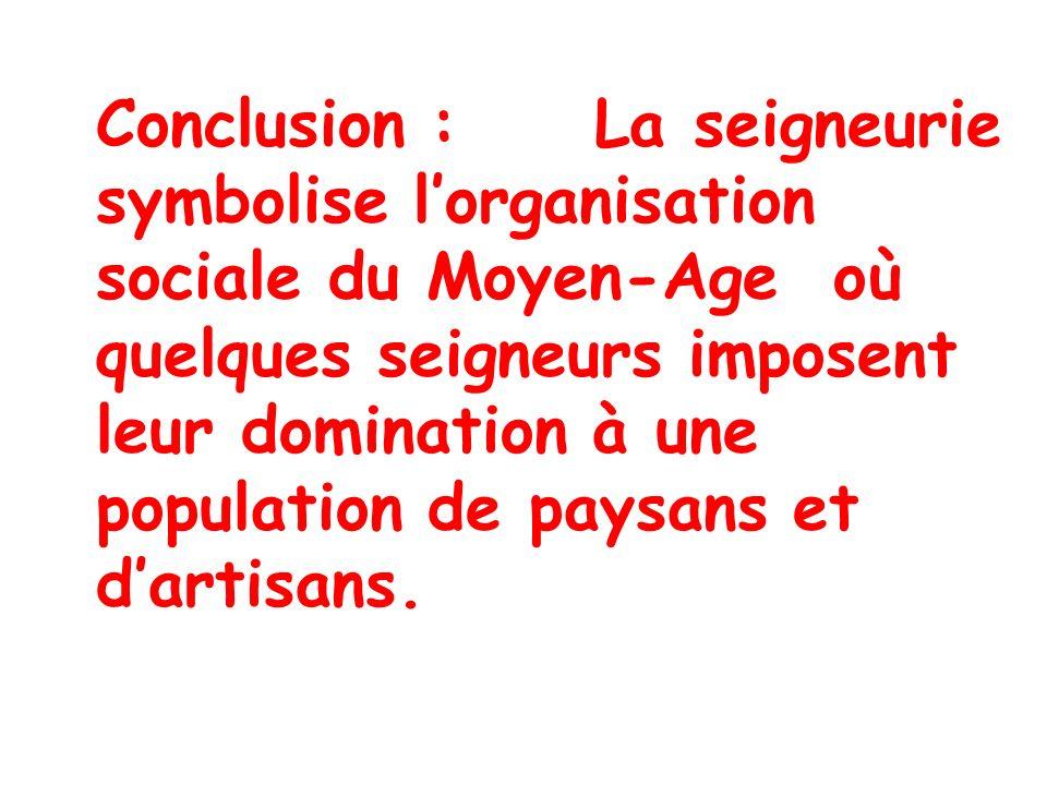 Conclusion : La seigneurie symbolise l'organisation sociale du Moyen-Age où quelques seigneurs imposent leur domination à une population de paysans et d'artisans.