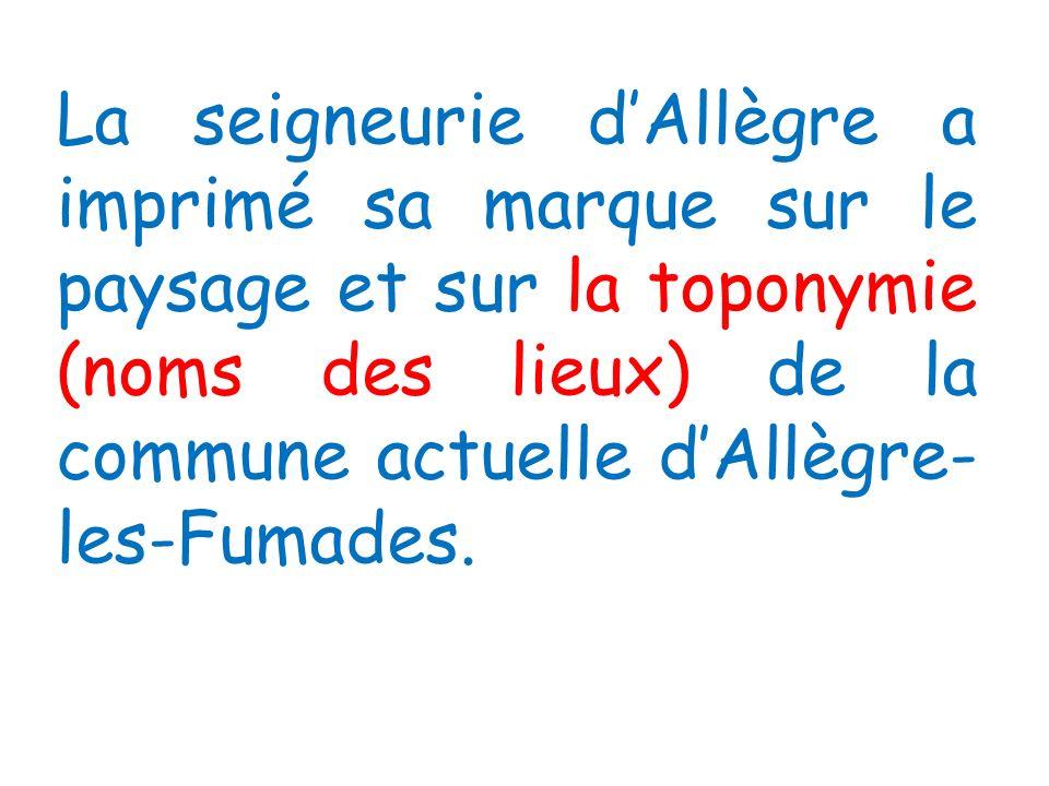 La seigneurie d'Allègre a imprimé sa marque sur le paysage et sur la toponymie (noms des lieux) de la commune actuelle d'Allègre-les-Fumades.