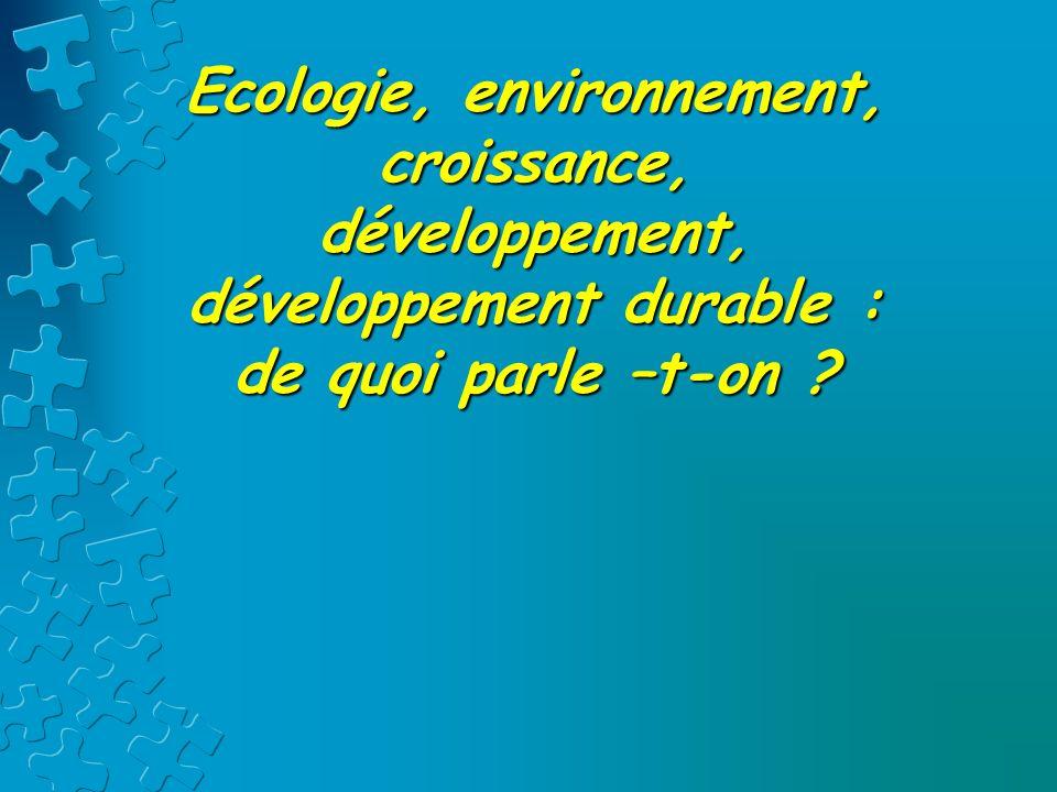 Ecologie, environnement, croissance, développement, développement durable : de quoi parle –t-on