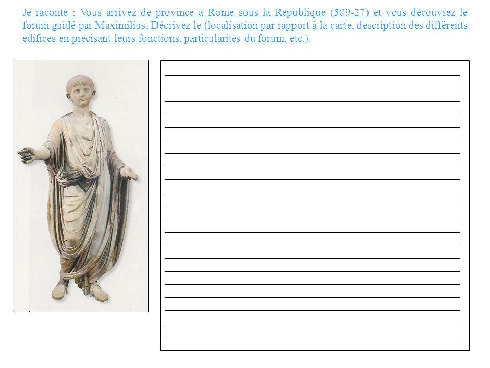 Je raconte : Vous arrivez de province à Rome sous la République (509-27) et vous découvrez le forum guidé par Maximilius. Décrivez le (localisation par rapport à la carte, description des différents édifices en précisant leurs fonctions, particularités du forum, etc.).