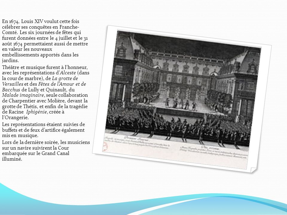 En 1674, Louis XIV voulut cette fois célébrer ses conquêtes en Franche- Comté. Les six journées de fêtes qui furent données entre le 4 juillet et le 31 août 1674 permettaient aussi de mettre en valeur les nouveaux embellissements apportés dans les jardins.