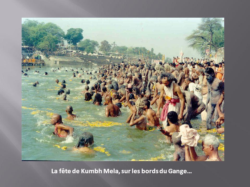 La fête de Kumbh Mela, sur les bords du Gange…