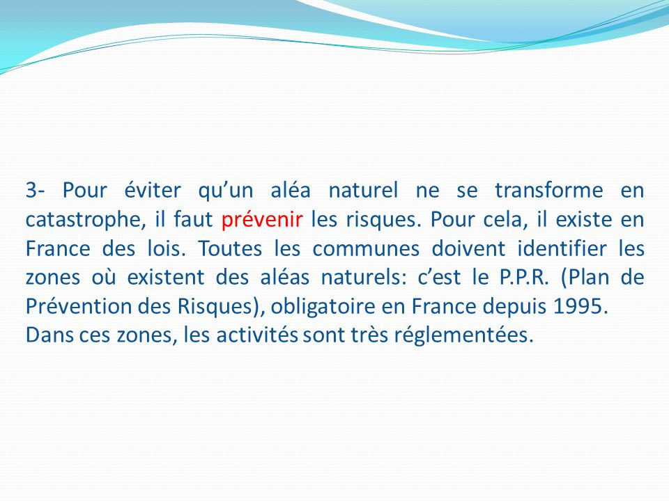 3- Pour éviter qu'un aléa naturel ne se transforme en catastrophe, il faut prévenir les risques. Pour cela, il existe en France des lois. Toutes les communes doivent identifier les zones où existent des aléas naturels: c'est le P.P.R. (Plan de Prévention des Risques), obligatoire en France depuis 1995.