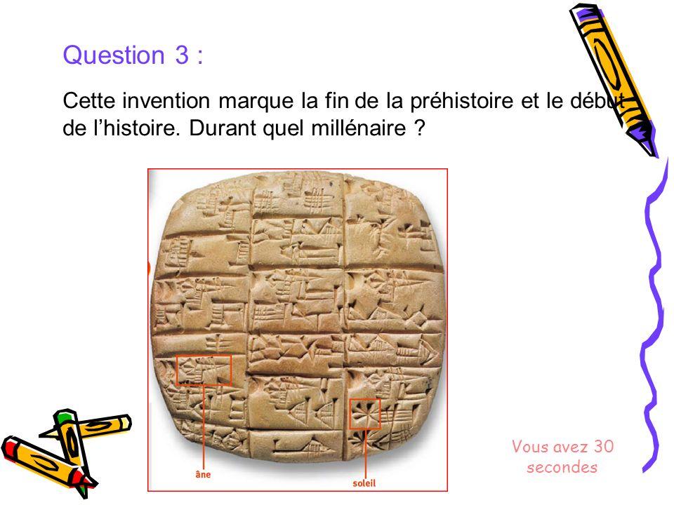 Question 3 : Cette invention marque la fin de la préhistoire et le début de l'histoire. Durant quel millénaire