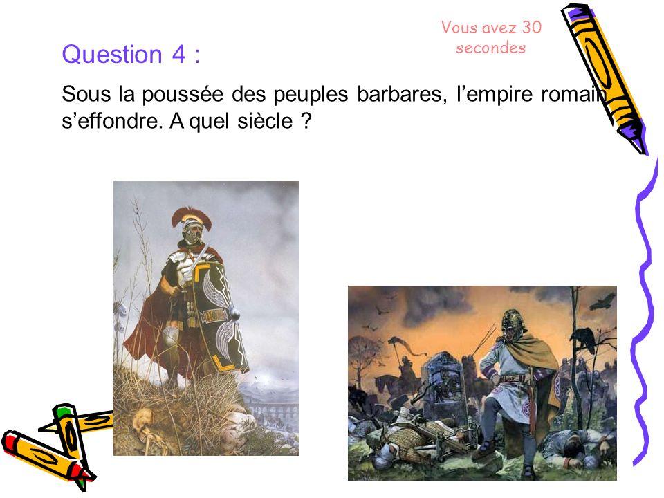 Vous avez 30 secondes Question 4 : Sous la poussée des peuples barbares, l'empire romain s'effondre.
