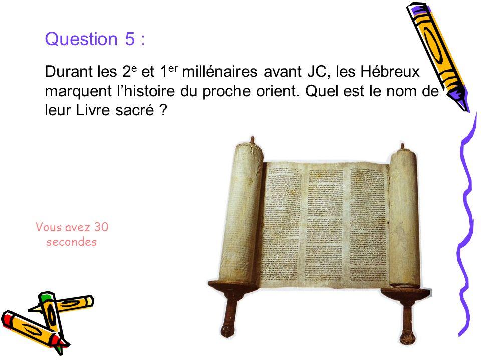 Question 5 : Durant les 2e et 1er millénaires avant JC, les Hébreux marquent l'histoire du proche orient. Quel est le nom de leur Livre sacré