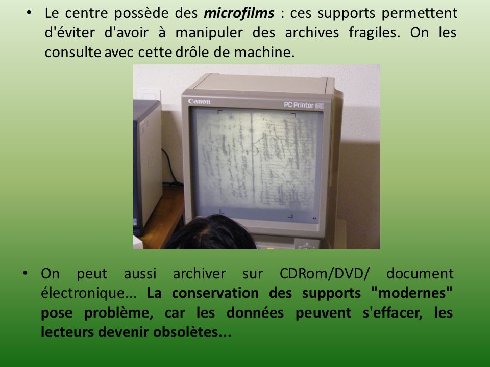 Le centre possède des microfilms : ces supports permettent d éviter d avoir à manipuler des archives fragiles. On les consulte avec cette drôle de machine.