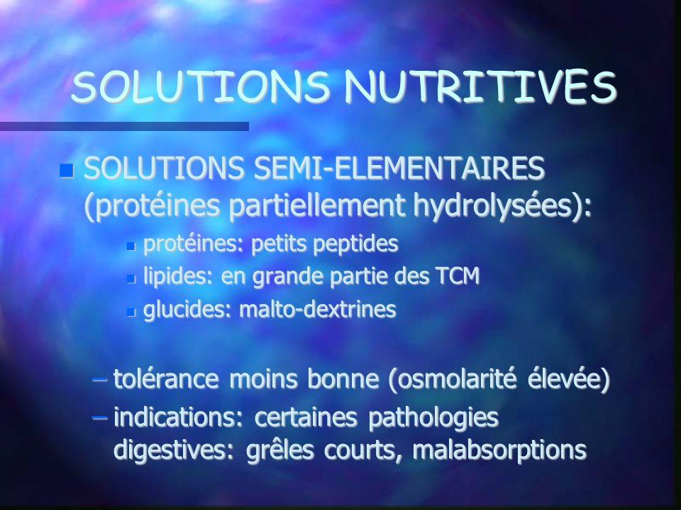 SOLUTIONS NUTRITIVES SOLUTIONS SEMI-ELEMENTAIRES (protéines partiellement hydrolysées): protéines: petits peptides.