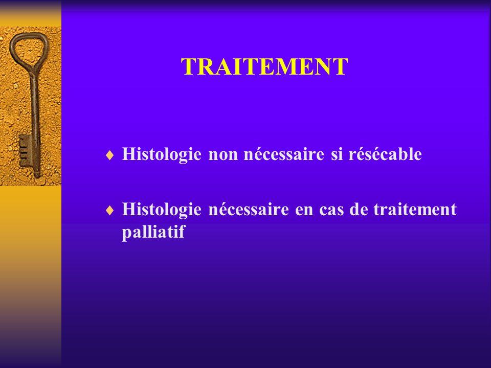 TRAITEMENT Histologie non nécessaire si résécable