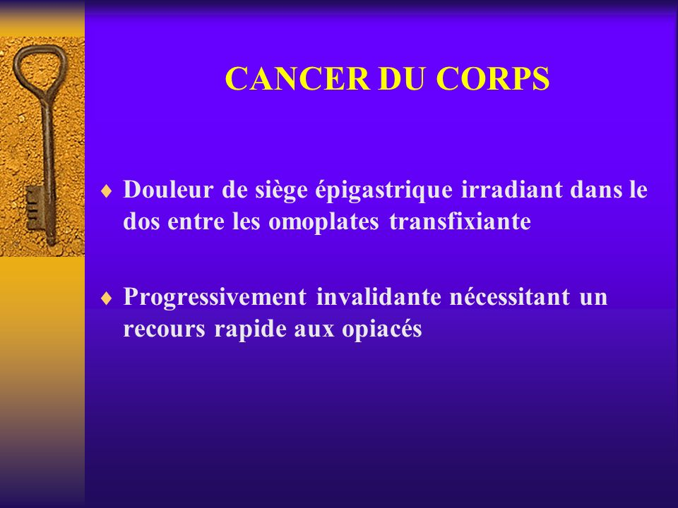 CANCER DU CORPS Douleur de siège épigastrique irradiant dans le dos entre les omoplates transfixiante.