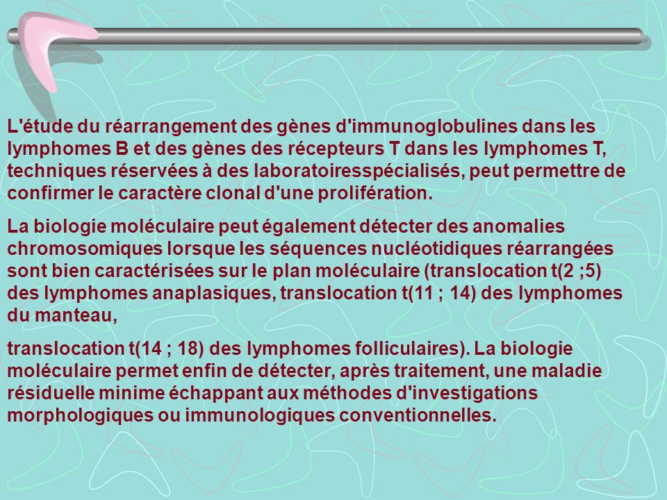 L étude du réarrangement des gènes d immunoglobulines dans les lymphomes B et des gènes des récepteurs T dans les lymphomes T, techniques réservées à des laboratoiresspécialisés, peut permettre de confirmer le caractère clonal d une prolifération.