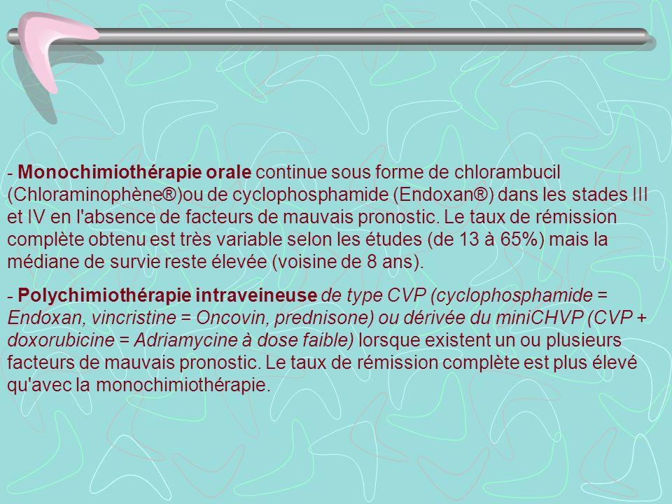- Monochimiothérapie orale continue sous forme de chlorambucil (Chloraminophène®)ou de cyclophosphamide (Endoxan®) dans les stades III et IV en l absence de facteurs de mauvais pronostic. Le taux de rémission complète obtenu est très variable selon les études (de 13 à 65%) mais la médiane de survie reste élevée (voisine de 8 ans).