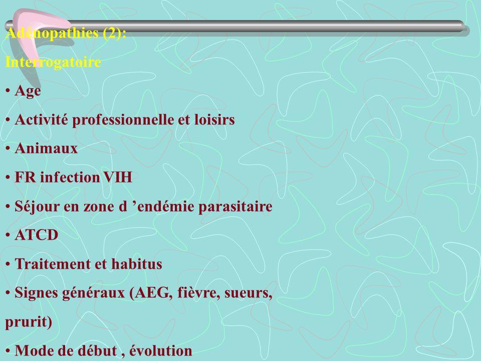 Adénopathies (2):Interrogatoire. • Age. • Activité professionnelle et loisirs. • Animaux. • FR infection VIH.