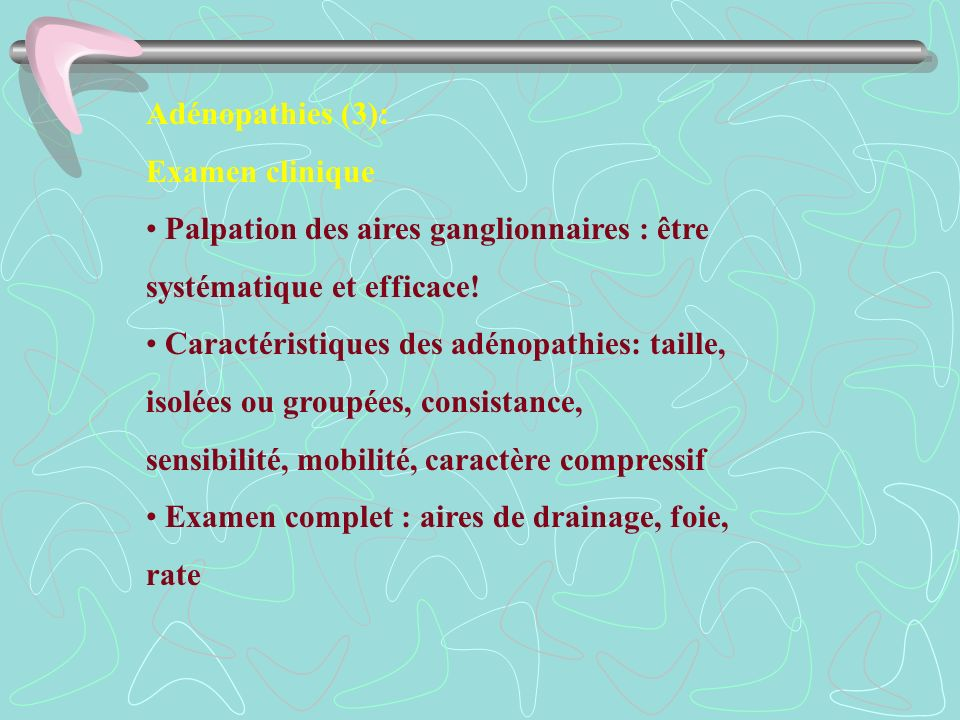 Adénopathies (3):Examen clinique. • Palpation des aires ganglionnaires : être. systématique et efficace!