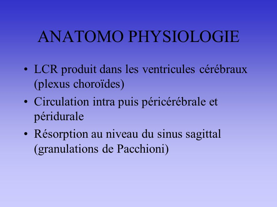 ANATOMO PHYSIOLOGIE LCR produit dans les ventricules cérébraux (plexus choroïdes) Circulation intra puis péricérébrale et péridurale.