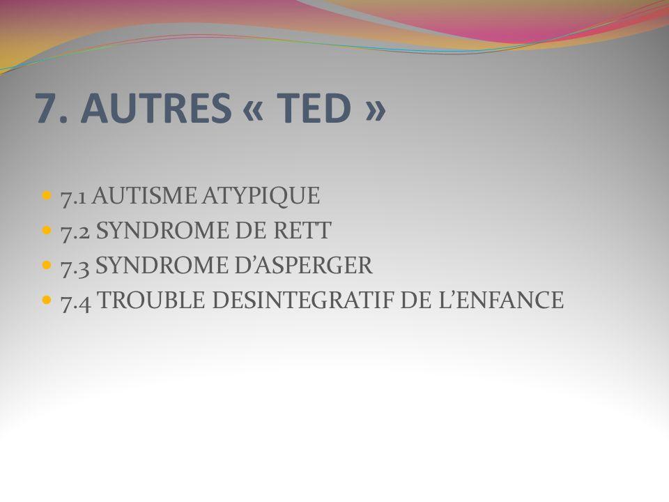 7. AUTRES « TED » 7.1 AUTISME ATYPIQUE 7.2 SYNDROME DE RETT