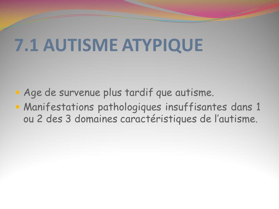 7.1 AUTISME ATYPIQUE Age de survenue plus tardif que autisme.