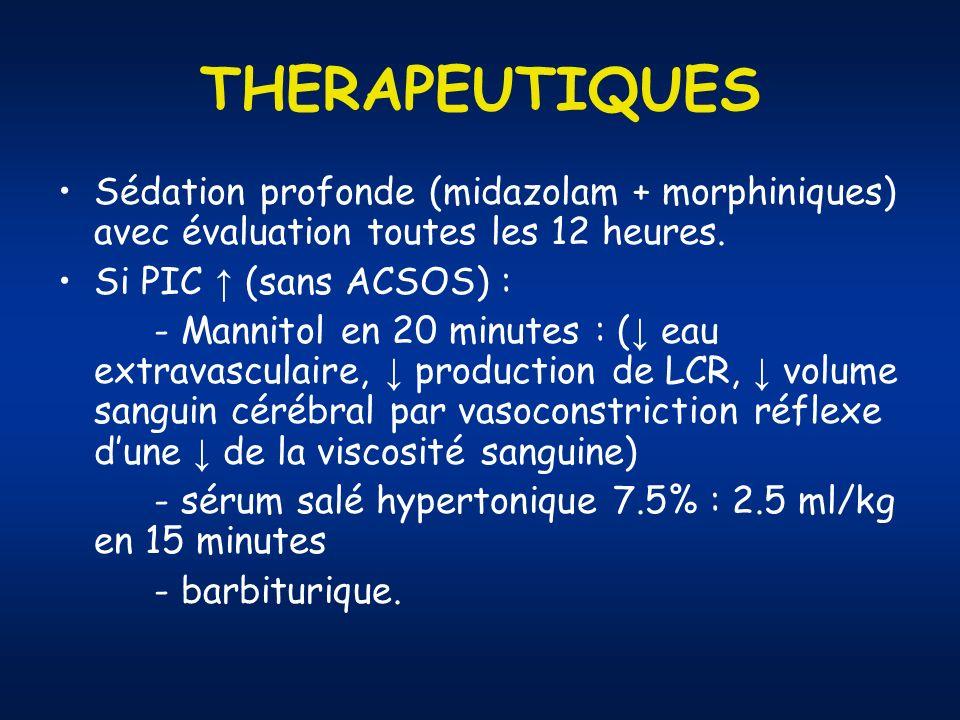 THERAPEUTIQUES Sédation profonde (midazolam + morphiniques) avec évaluation toutes les 12 heures. Si PIC ↑ (sans ACSOS) :