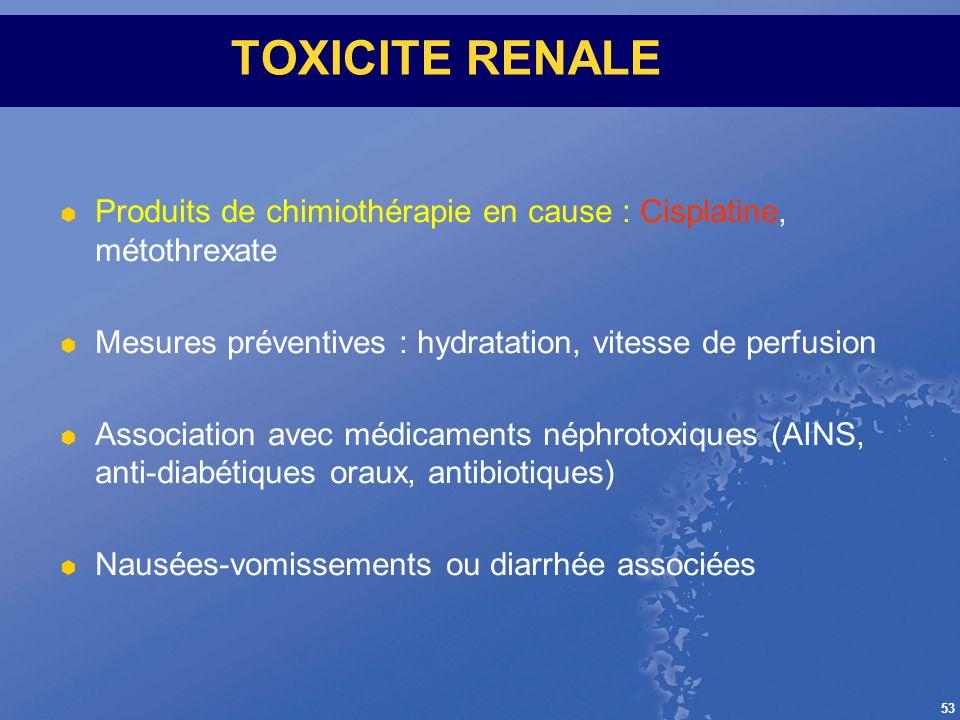 TOXICITE RENALE Produits de chimiothérapie en cause : Cisplatine, métothrexate. Mesures préventives : hydratation, vitesse de perfusion.