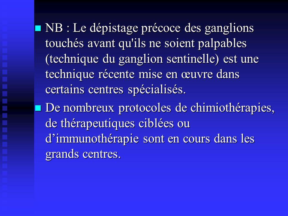 NB : Le dépistage précoce des ganglions touchés avant qu ils ne soient palpables (technique du ganglion sentinelle) est une technique récente mise en œuvre dans certains centres spécialisés.