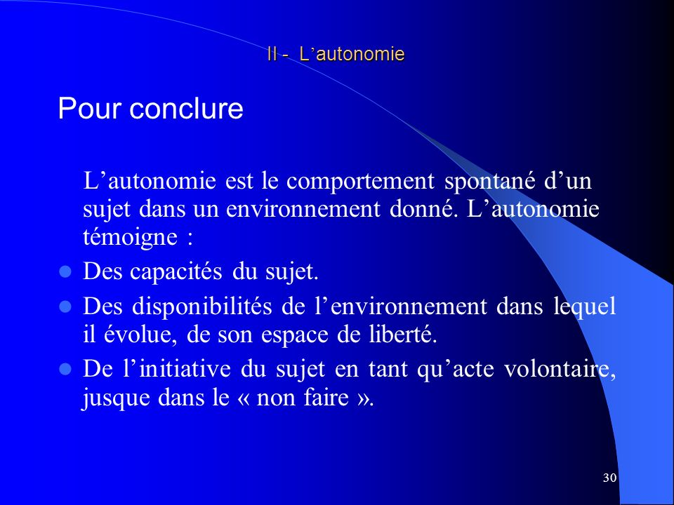 II - L'autonomie Pour conclure. L'autonomie est le comportement spontané d'un sujet dans un environnement donné. L'autonomie témoigne :