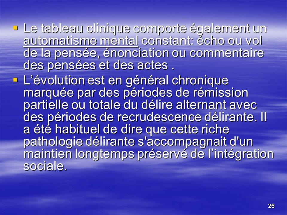 Le tableau clinique comporte également un automatisme mental constant: écho ou vol de la pensée, énonciation ou commentaire des pensées et des actes .