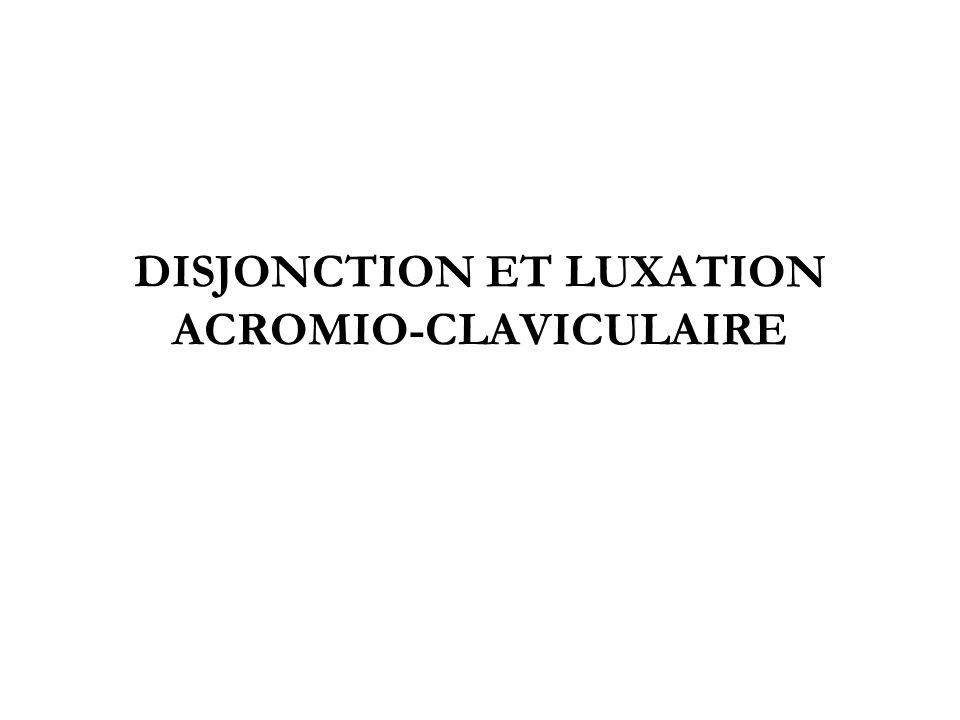 DISJONCTION ET LUXATION ACROMIO-CLAVICULAIRE