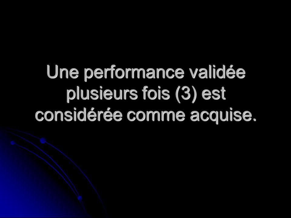 Une performance validée plusieurs fois (3) est considérée comme acquise.