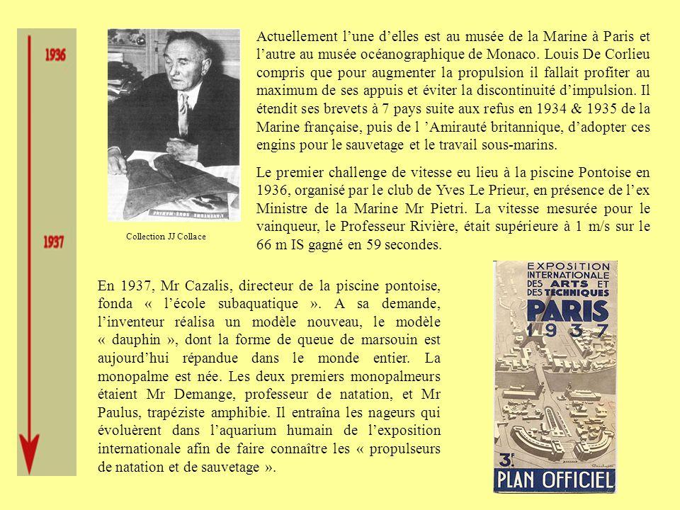 Actuellement l'une d'elles est au musée de la Marine à Paris et l'autre au musée océanographique de Monaco. Louis De Corlieu compris que pour augmenter la propulsion il fallait profiter au maximum de ses appuis et éviter la discontinuité d'impulsion. Il étendit ses brevets à 7 pays suite aux refus en 1934 & 1935 de la Marine française, puis de l 'Amirauté britannique, d'adopter ces engins pour le sauvetage et le travail sous-marins.