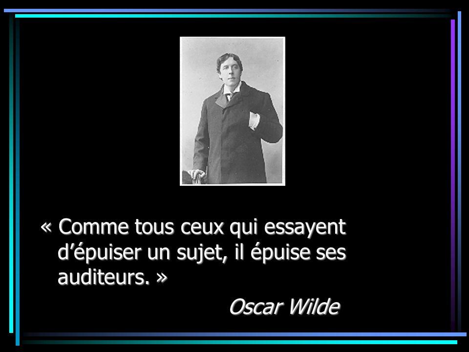 « Comme tous ceux qui essayent d'épuiser un sujet, il épuise ses auditeurs. » Oscar Wilde