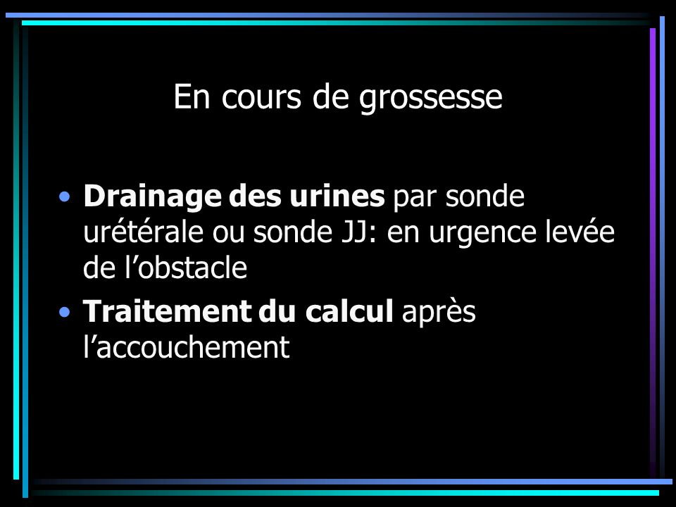 En cours de grossesse Drainage des urines par sonde urétérale ou sonde JJ: en urgence levée de l'obstacle.