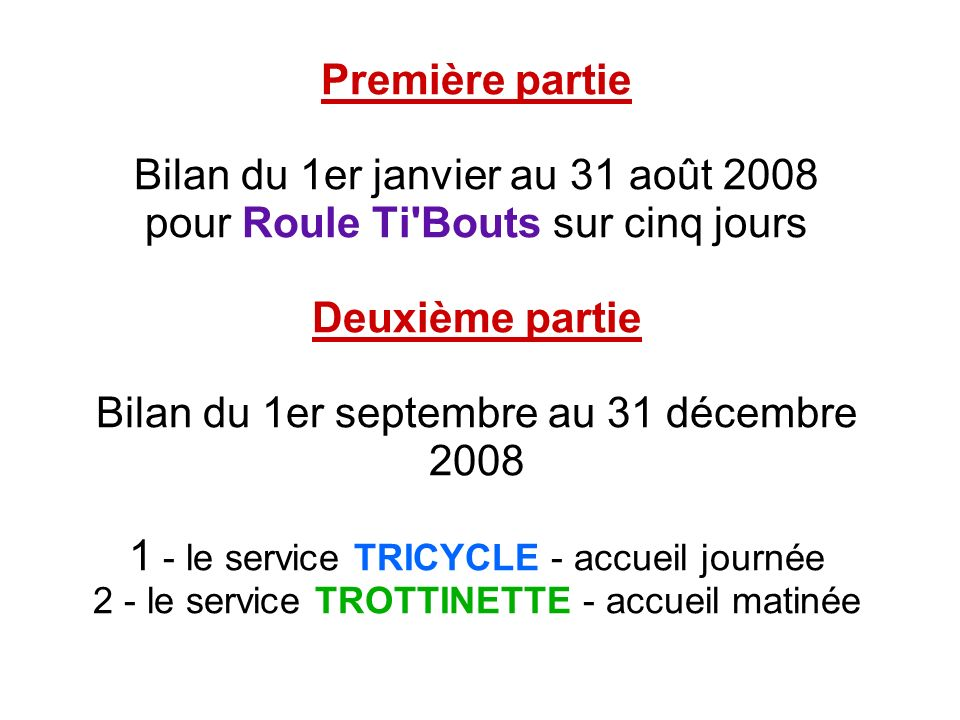 Première partie Bilan du 1er janvier au 31 août 2008 pour Roule Ti Bouts sur cinq jours Deuxième partie Bilan du 1er septembre au 31 décembre 2008 1 - le service TRICYCLE - accueil journée 2 - le service TROTTINETTE - accueil matinée