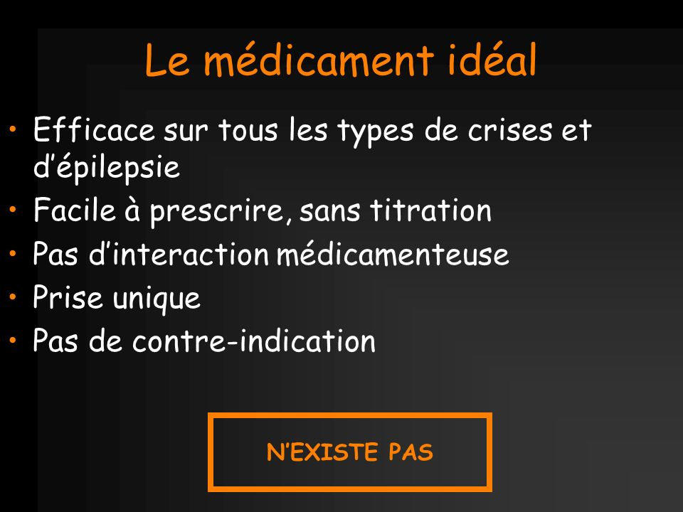 Le médicament idéal Efficace sur tous les types de crises et d'épilepsie. Facile à prescrire, sans titration.